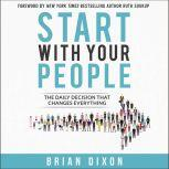 Start with Your People The Daily Decision that Changes Everything, Brian Dixon