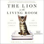 The Lion in the Living Room How House Cats Tamed Us and Took Over the World, Abigail Tucker
