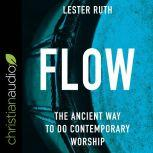 Flow The Ancient Way to Do Contemporary Worship, Lester Ruth