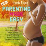 Parenting Made Easy: A Complete Guide for Future Parents with Tips and Scientific Methods to Manage Toddler's Behaviour, Raise a Happy Child and Preventing Conflicts with Effective Communication Strategies