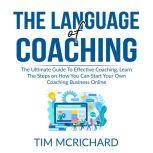 The Language of Coaching: The Ultimate Guide To Effective Coaching, Learn The Steps on How You Can Start Your Own Coaching Business Online, Tim Mcrichard