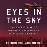 Eyes in the Sky The Secret Rise of Gorgon Stare and How It Will Watch Us All, Arthur Holland Michel