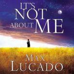 It's Not About Me Rescue From the Life We Thought Would Make Us Happy, Max Lucado