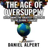 The Age of Oversupply Overcoming the Greatest Challenge to the Global Economy, Daniel Alpert
