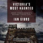 Victoria's Most Haunted Ghost Stories from BC's Historic Capital City, Ian Gibbs