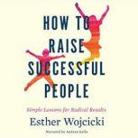 How to Raise Successful People Simple Lessons for Radical Results, Esther Wojcicki