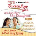 Chicken Soup for the Soul: Like Mother, Like Daughter - 35 Stories about the Funny and Special Moments Between Mothers and Daughters (Grandmothers and Granddaughters Too), Jack Canfield