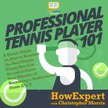 Professional Tennis Player 101 A Quick Guide on How to Become the Best Tennis Player You Can Be and Achieve Your Dreams of Becoming a Professional From A to Z, HowExpert