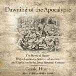 The Dawning of the Apocalypse The Roots of Slavery, White Supremacy, Settler Colonialism, and Capitalism in the Long Sixteenth Century, Gerald Horne
