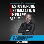 The Testosterone Optimization Therapy Bible: The Ultimate Guide to Living a Fully Optimized Life, Jay Campbell