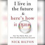 I Live in the Future & Here's How It Works Why Your World, Work, and Brain Are Being Creatively Disrupted, Nick Bilton