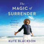 The Magic of Surrender Finding the Courage to Let Go, Kute Blackson