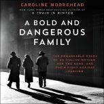 A Bold and Dangerous Family The Remarkable Story of an Italian Mother, Her Two Sons, and Their Fight Against Fascism, Caroline Moorehead