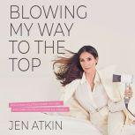 Blowing My Way to the Top How to Break the Rules, Find Your Purpose, and Create the Life and Career You Deserve, Jen Atkin