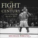The Fight of the Century Ali vs. Frazier March 8, 1971, Michael Arkush