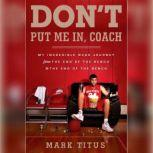 Don't Put Me In, Coach My Incredible NCAA Journey from the End of the Bench to the End of the Bench, Mark Titus