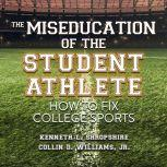 The Miseducation of the Student Athlete How to Fix College Sports, Kenneth L. Shropshire