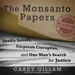 The Monsanto Papers Deadly Secrets, Corporate Corruption, and One Man's Search for Justice, Carey Gillam