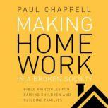 Making Home Work in a Broken Society Bible Principles for Raising Children and Building Families, Paul Chappell