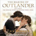 The Making of Outlander: The Series The Official Guide to Seasons Three & Four, Tara Bennett