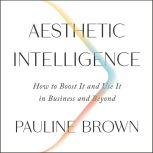 Aesthetic Intelligence How to Boost It and Use It in Business and Beyond, Pauline Brown