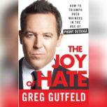 The Joy of Hate How to Triumph over Whiners in the Age of Phony Outrage, Greg Gutfeld