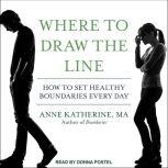 Where to Draw the Line How to Set Healthy Boundaries Every Day, MA Katherine
