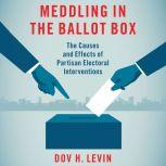 Meddling in the Ballot Box The Causes and Effects of Partisan Electoral Interventions, Dov H. Levin