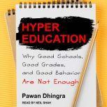 Hyper Education Why Good Schools, Good Grades, and Good Behavior Are Not Enough, Pawan Dhingra