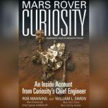 Mars Rover Curiosity An Inside Account from Curiositys Chief Engineer, Rob Manning; William L. Simon