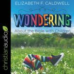 Wondering about the Bible with Children Engaging a Child's Curiosity about the Bible, Elizabeth Caldwell