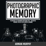 Photographic Memory Techniques to Remember Anything Fast - Unlimited Memory, Focus, Accelerated Learning, Armani Murphy