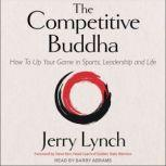 The Competitive Buddha How to Up Your Game in Sports, Leadership and Life, Jerry Lynch
