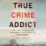 True Crime Addict How I Lost Myself in the Mysterious Disappearance of Maura Murray, James Renner