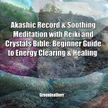 Akashic Record & Soothing Meditation with Reiki and Crystals Bible: Beginner Guide to Energy Clearing & Healing, Greenleatherr