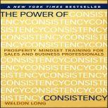 The Power of Consistency Prosperity Mindset Training for Sales and Business Professionals, Weldon Long