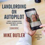 Landlording on AutoPilot A Simple, No-Brainer System for Higher Profits, Less Work and More Fun (Do It All from Your Smartphone or Tablet!), 2nd Edition, Mike Butler