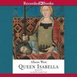 Queen Isabella Treachery, Adultery, and Murder in Medieval England, Alison Weir