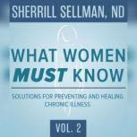 What Women MUST Know, Vol. 2 Solutions for Preventing and Healing Chronic Illness, Unknown
