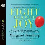 Fight Back With Joy Celebrate More. Regret Less. Stare Down Your Greatest Fears, Margaret Feinberg