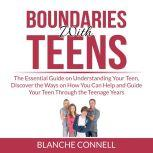 Boundaries With Teens: The Essential Guide on Understanding Your Teen, Discover the Ways on How You Can Help and Guide Your Teen Through the Teenage Years, Blanche Connell