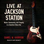 Live at Jackson Station Music, Community, and Tragedy in a Southern Blues Bar, Daniel M. Harrison