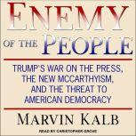 Enemy of the People Trump's War on the Press, the New McCarthyism, and the Threat to American Democracy, Marvin Kalb