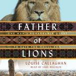 Father of Lions One Man's Remarkable Quest to Save the Mosul Zoo, Louise Callaghan