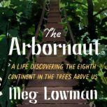 The Arbornaut A Life Discovering the Eighth Continent in the Trees Above Us, Meg Lowman