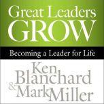 Great Leaders Grow Becoming a Leader for Life, Ken Blanchard