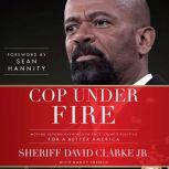 Cop Under Fire Moving Beyond Hashtags of Race, Crime & Politics for a Better America, Sheriff David A. Clarke Jr.