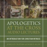 Apologetics at the Cross: Audio Lectures An Introduction to Christian Witness, Joshua D. Chatraw