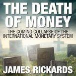 The Death of Money The Coming Collapse of the International Monetary System (Int'Edit.), James Rickards