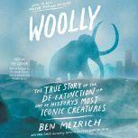 Woolly The True Story of the Quest to Revive one of History's Most Iconic Extinct Creatures, Ben Mezrich